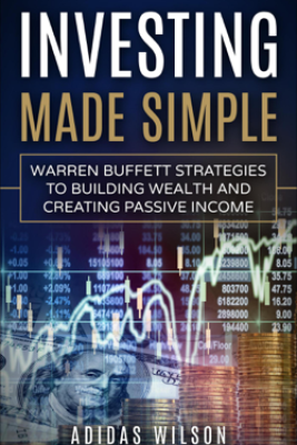 Investing Made Simple - Warren Buffet Strategies To Building Wealth And Creating Passive Income - Adidas Wilson