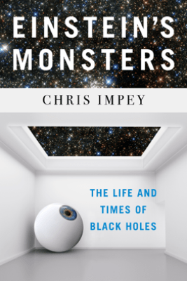 Einstein's Monsters: The Life and Times of Black Holes - Chris Impey