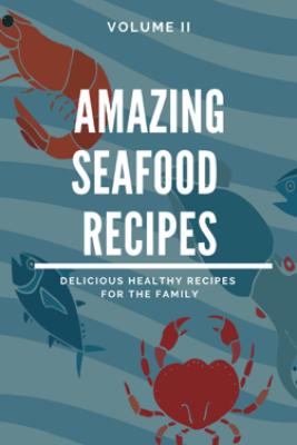 Amazing Seafood Recipes - Volume II - Dennis Adams