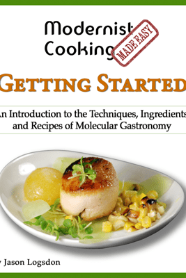 Modernist Cooking Made Easy: Getting Started - Jason Logsdon