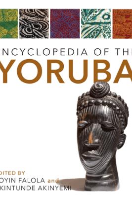 Encyclopedia of the Yoruba - Toyin Falola & Akintunde Akinyemi