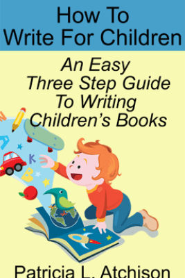 How To Write For Children An Easy Three Step Guide To Writing Children's Books - Patricia L. Atchison