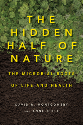The Hidden Half of Nature: The Microbial Roots of Life and Health - David R. Montgomery & Anne Biklé