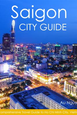 Saigon City Guide: A Comprehensive Travel Guide to Ho Chi Minh City, Vietnam - Au Nguyen