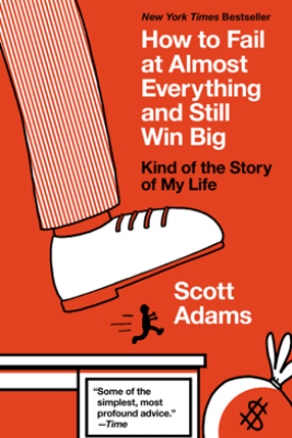 How to Fail at Almost Everything and Still Win Big - Scott Adams