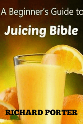 Juicing Bible: Beginners Guide To Juicing To Detox, Lose Weight, Feel Young and Look Great - Richard Porter