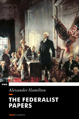 The Federalist Papers - Alexander Hamilton, James Madison & John Jay
