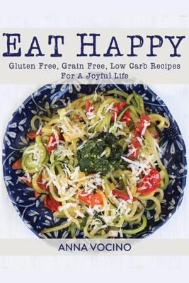 Eat Happy: Gluten Free, Grain Free, Low Carb Recipes for a Joyful Life - Anna Vocino
