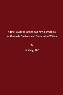 A Brief Guide to Writing and APA Formatting for Graduate Students and Dissertation Writers - Jill Kelly