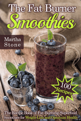 The Fat Burner Smoothies: The Recipe Book of Fat Burning Superfood Smoothies for Weight Loss and Optimum Health (100 Recipes) - Martha Stone