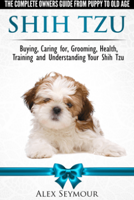 Shih Tzu Dogs: The Complete Owners Guide from Puppy to Old Age. Buying, Caring For, Grooming, Health, Training and Understanding Your Shih Tzu. - Alex Seymour