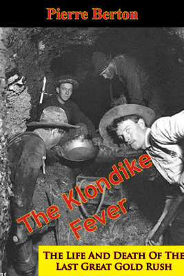 The Klondike Fever: The Life and Death of the Last Great Gold Rush - Pierre Berton