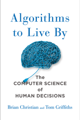 Algorithms to Live By - Brian Christian & Tom Griffiths