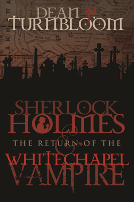 Sherlock Holmes and The Return of The Whitechapel Vampire - Dean P. Turnbloom