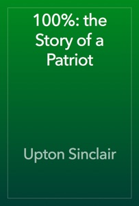 100%: the Story of a Patriot - Upton Sinclair pdf download