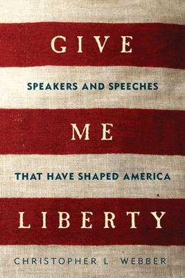 Give Me Liberty: Speakers and Speeches that Have Shaped America - Christopher L. Webber