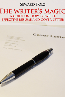 The Writer's Magic: A Guide on How to Write Effective Resume and Cover Letter - Seward Polz