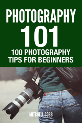 Photography 101 : 100 Photography Tips For Beginners - Mitchell Cobb