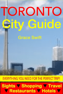 Toronto City Guide - Sightseeing, Hotel, Restaurant, Travel & Shopping Highlights (Illustrated) - Grace Swift