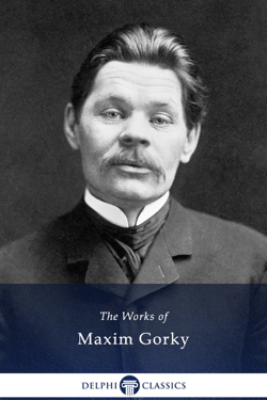 Delphi Collected Works of Maxim Gorky - Maxim Gorky