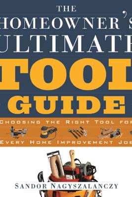 The Homeowner's Ultimate Tool Guide - Sandor Nagyszalanczy