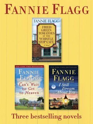 Fried Green Tomatoes, Can't Wait to Get to Heaven, and I Still Dream About You: Three Bestselling Novels - Fannie Flagg pdf download