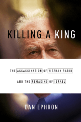 Killing a King: The Assassination of Yitzhak Rabin and the Remaking of Israel - Dan Ephron