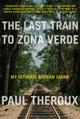 The Last Train to Zona Verde - Paul Theroux