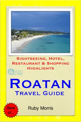 Roatan, Honduras (Caribbean) Travel Guide - Sightseeing, Hotel, Restaurant & Shopping Highlights (Illustrated) - Ruby Morris