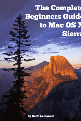 The Complete Beginners Guide to Mac OS X Sierra (Version 10.12) - Scott La Counte