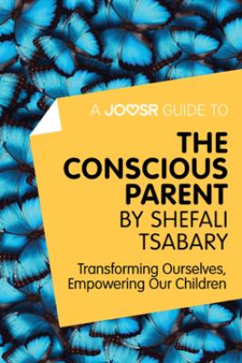 A Joosr Guide to... The Conscious Parent by Shefali Tsabary - Joosr