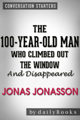The 100-Year-Old Man Who Climbed Out the Window and Disappeared: by Jonas Jonasson  Conversation Starters - Daily Books