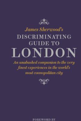 James Sherwood's Discriminating Guide to London - James Sherwood