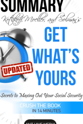 Get What's Yours: The Secrets to Maxing Out Your Social Security Revised Summary - Ant Hive Media