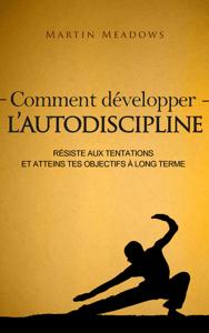 Comment développer l'autodiscipline: Résiste aux tentations et atteins tes objectifs à long terme - Martin Meadows pdf download
