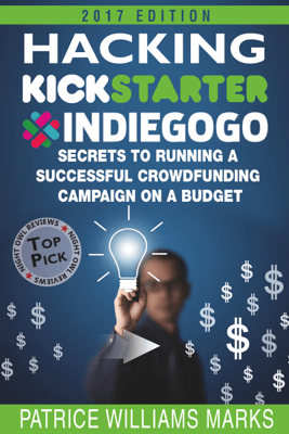 Hacking Kickstarter, Indiegogo: How to Raise Big Bucks in 30 Days - Patrice Williams Marks