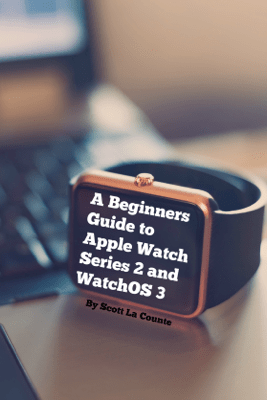 A Beginners Guide to Apple Watch Series 2 and WatchOS 3 - Scott La Counte