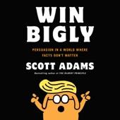 Scott Adams - Win Bigly: Persuasion in a World Where Facts Don't Matter (Unabridged)  artwork