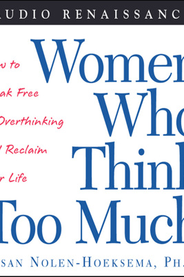 Women Who Think Too Much: How to Break Free of Overthinking and Reclaim Your Life - Susan Nolen-Hoeksema
