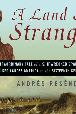 A Land So Strange: The Epic Journey of Cabeza de Vaca (Unabridged) - Andrés Reséndez
