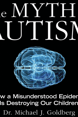 The Myth of Autism: How a Misunderstood Epidemic Is Destroying Our Children (Unabridged) - Dr. Michael Goldberg & Elyse Goldberg