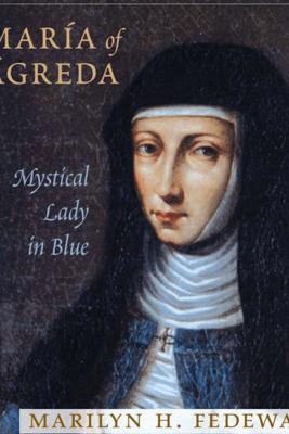 Maria of Agreda: Mystical Lady in Blue (Unabridged) - Marilyn H. Fedewa