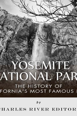 Yosemite National Park: The History of California's Most Famous Park (Unabridged) - Charles River Editors