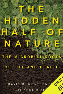 The Hidden Half of Nature: The Microbial Roots of Life and Health (Unabridged) - David R. Montgomery & Anne Biklé