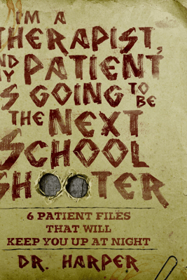 I'm a Therapist, and My Patient Is Going to Be the Next School Shooter: 6 Patient Files That Will Keep You up at Night (Unabridged) - Dr. Harper