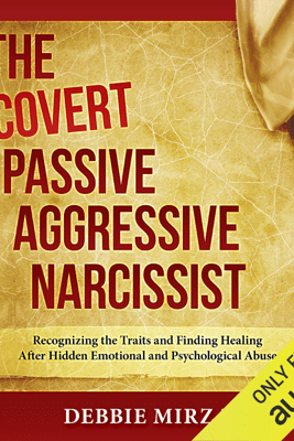 The Covert Passive-Aggressive Narcissist: Recognizing the Traits and Finding Healing After Hidden Emotional and Psychological Abuse (Unabridged) - Debbie Mirza
