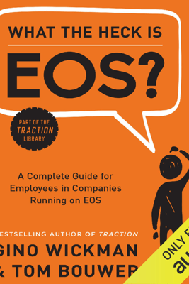 What the Heck is EOS?: A Complete Guide for Employees in Companies Running on EOS (Unabridged) - Gino Wickman & Tom Bouwer
