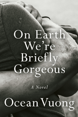 On Earth We're Briefly Gorgeous: A Novel (Unabridged) - Ocean Vuong