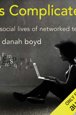 It's Complicated: The Social Lives of Networked Teens (Unabridged) - Danah Boyd