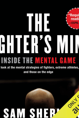 The Fighter's Mind: Inside the Mental Game (Unabridged) - Sam Sheridan